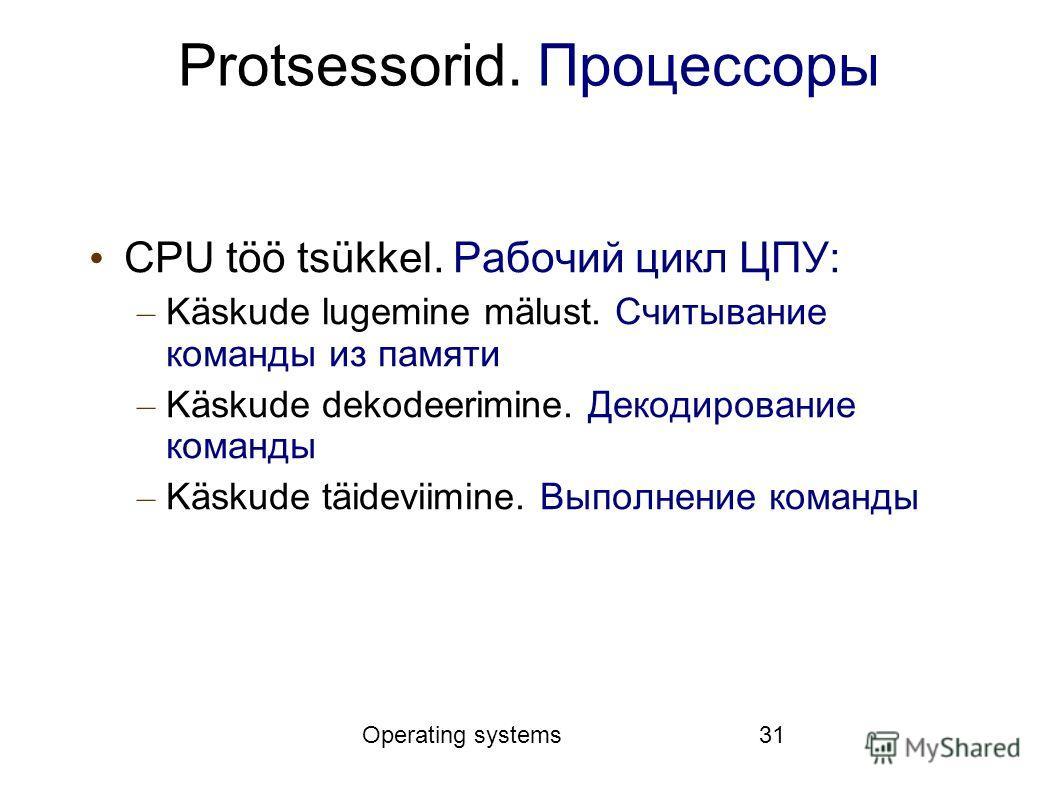 Operating systems31 Protsessorid. Процессоры CPU töö tsükkel. Рабочий цикл ЦПУ: – Käskude lugemine mälust. Считывание команды из памяти – Käskude dekodeerimine. Декодирование команды – Käskude täideviimine. Выполнение команды