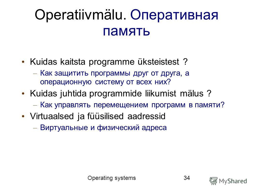 Operating systems34 Operatiivmälu. Оперативная память Kuidas kaitsta programme üksteistest ? – Как защитить программы друг от друга, а операционную систему от всех них? Kuidas juhtida programmide liikumist mälus ? – Как управлять перемещением програм