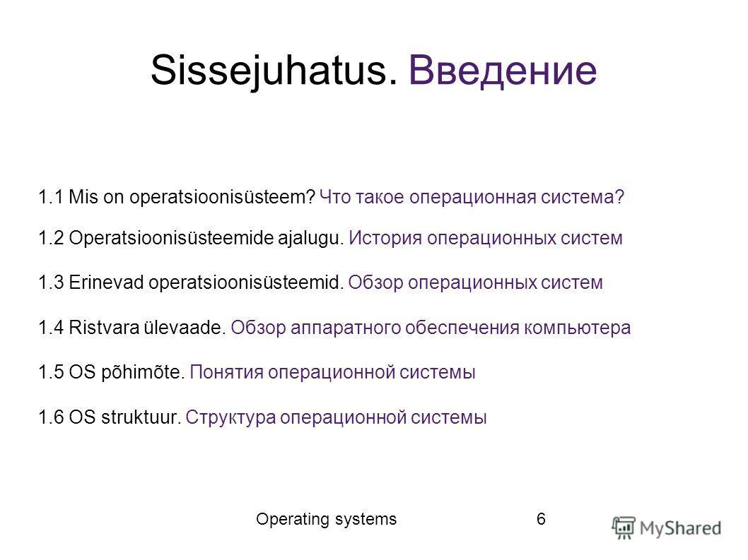 Operating systems6 Sissejuhatus. Введение 1.1 Mis on operatsioonisüsteem? Что такое операционная система? 1.2 Operatsioonisüsteemide ajalugu. История операционных систем 1.3 Erinevad operatsioonisüsteemid. Обзор операционных систем 1.4 Ristvara üleva