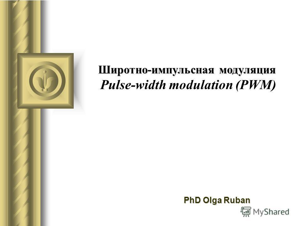 Широтно-импульсная модуляция Широтно-импульсная модуляция Pulse-width modulation (PWM) PhD Olga Ruban