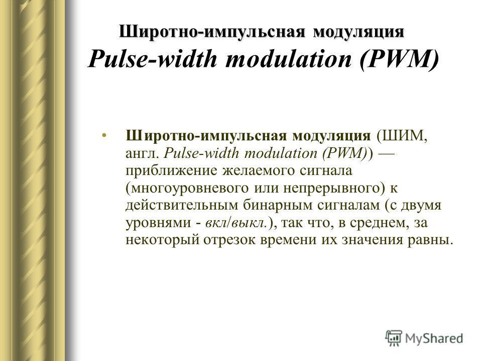 Широтно-импульсная модуляция Широтно-импульсная модуляция Pulse-width modulation (PWM) Широтно-импульсная модуляция (ШИМ, англ. Pulse-width modulation (PWM)) приближение желаемого сигнала (многоуровневого или непрерывного) к действительным бинарным с