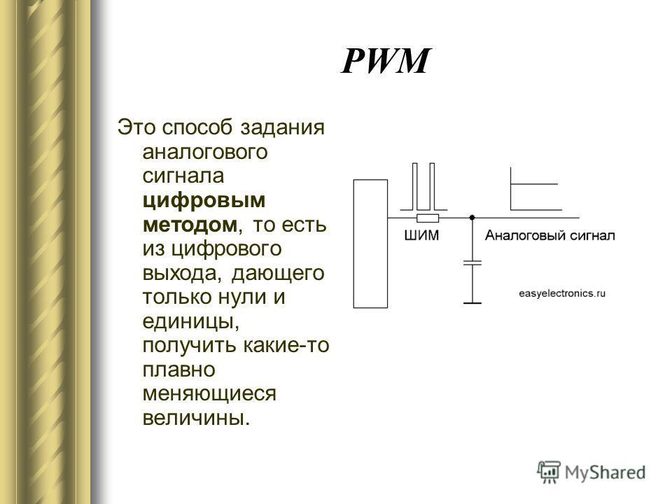 PWM Это способ задания аналогового сигнала цифровым методом, то есть из цифрового выхода, дающего только нули и единицы, получить какие-то плавно меняющиеся величины.