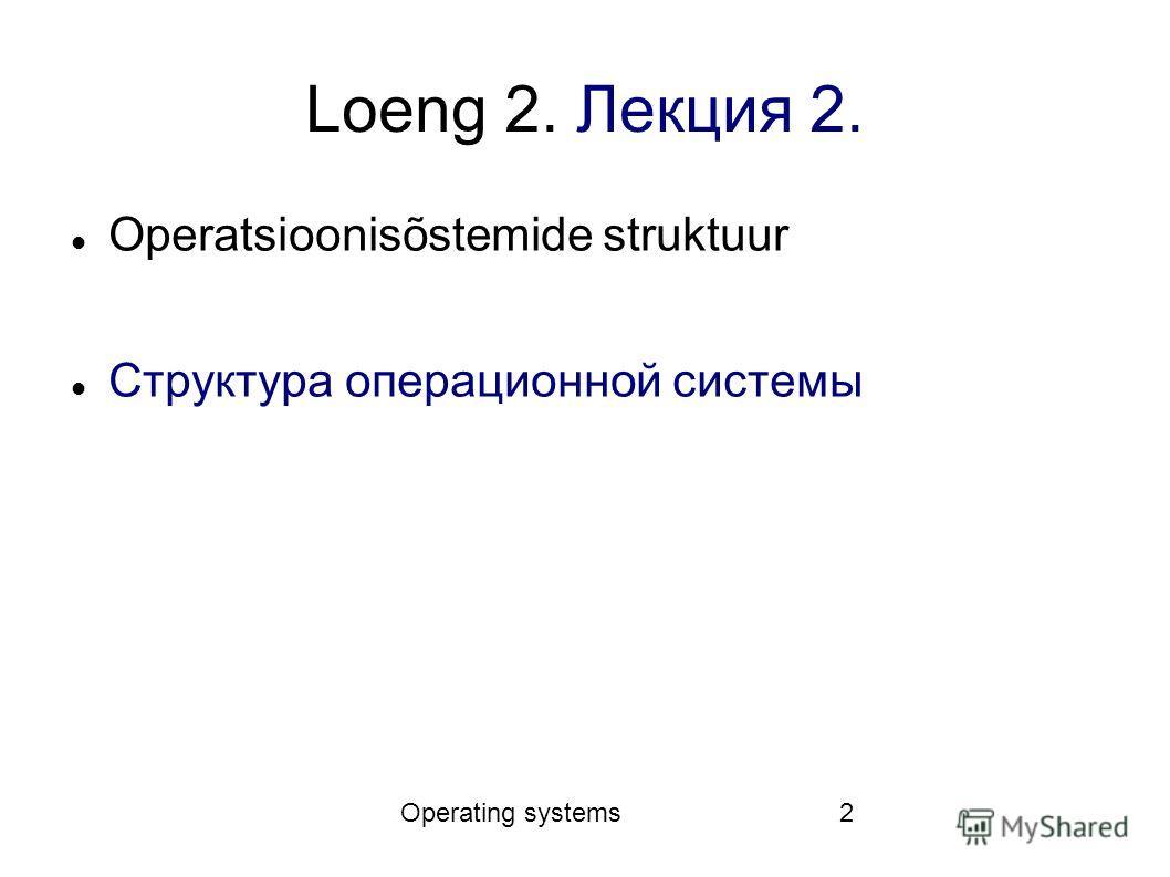 Operating systems2 Loeng 2. Лекция 2. Operatsioonisõstemide struktuur Структура операционной системы