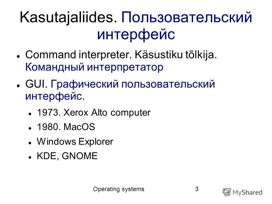 Operating systems3 Kasutajaliides. Пользовательский интерфейс Command interpreter. Käsustiku tõlkija. Командный интерпретатор GUI. Графический пользовательский интерфейс. 1973. Xerox Alto computer 1980. MacOS Windows Explorer KDE, GNOME
