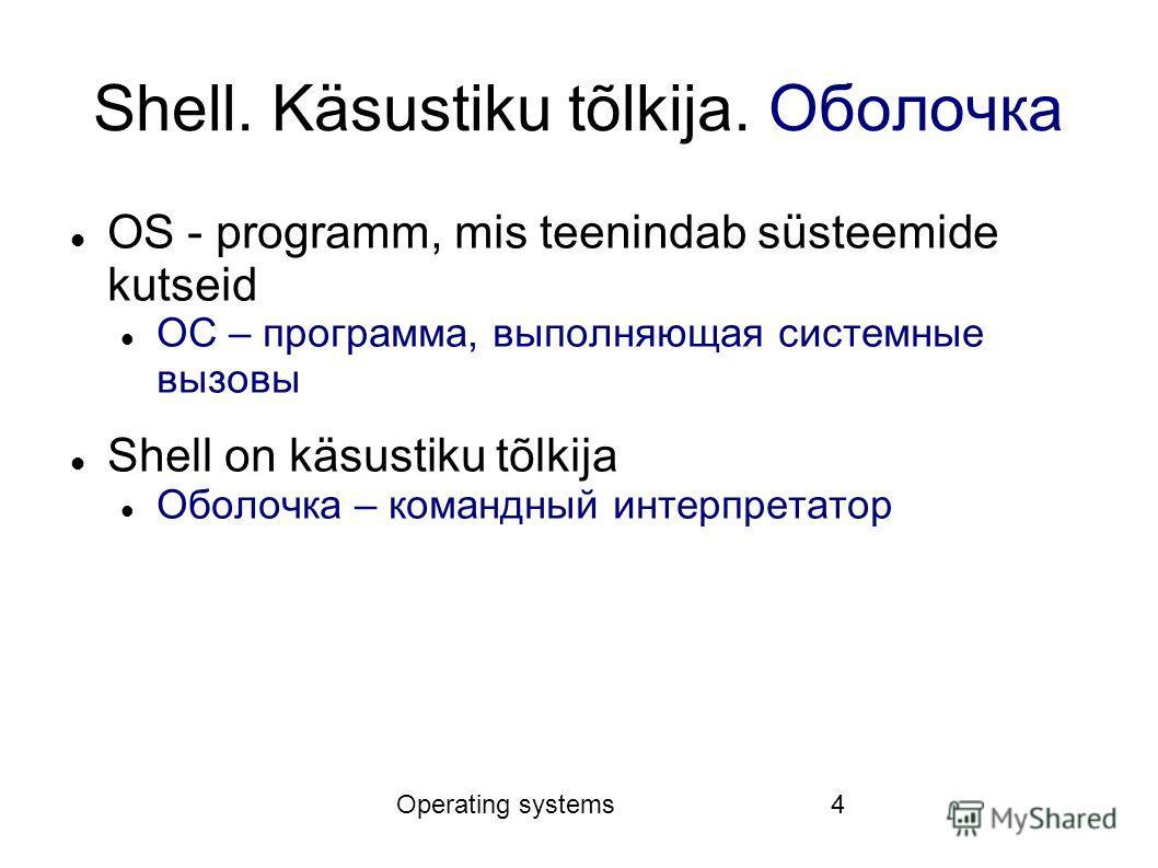 Operating systems4 Shell. Käsustiku tõlkija. Оболочка OS - programm, mis teenindab süsteemide kutseid ОС – программа, выполняющая системные вызовы Shell on käsustiku tõlkija Оболочка – командный интерпретатор