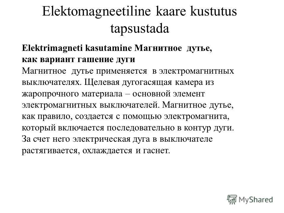 Elektomagneetiline kaare kustutus tapsustada Elektrimagneti kasutamine Магнитное дутье, как вариант гашение дуги Магнитное дутье применяется в электромагнитных выключателях. Щелевая дугогасящая камера из жаропрочного материала – основной элемент элек