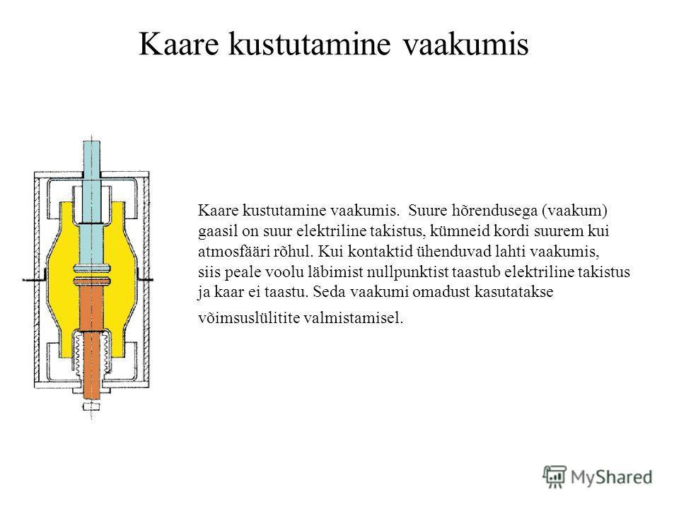 Kaare kustutamine vaakumis Kaare kustutamine vaakumis. Suure hõrendusega (vaakum) gaasil on suur elektriline takistus, kümneid kordi suurem kui atmosfääri rõhul. Kui kontaktid ühenduvad lahti vaakumis, siis peale voolu läbimist nullpunktist taastub e