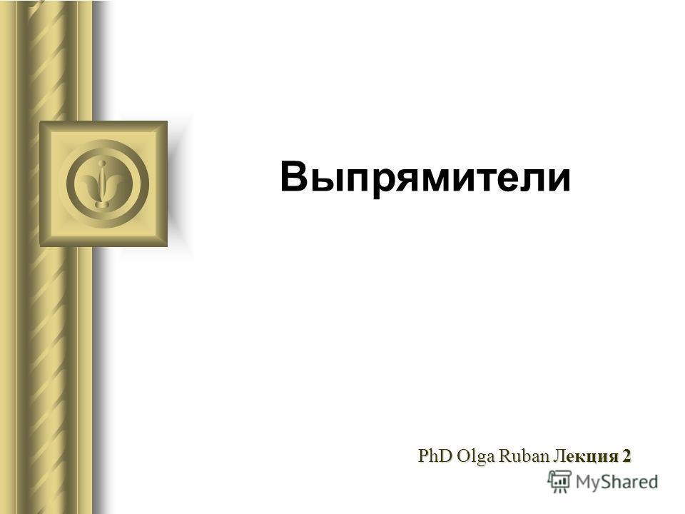 Выпрямители PhD Olga Ruban Лекция 2