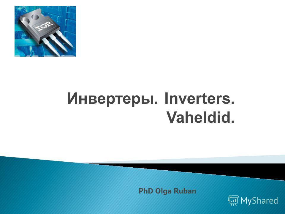 Инвертеры. Inverters. Vaheldid. PhD Olga Ruban