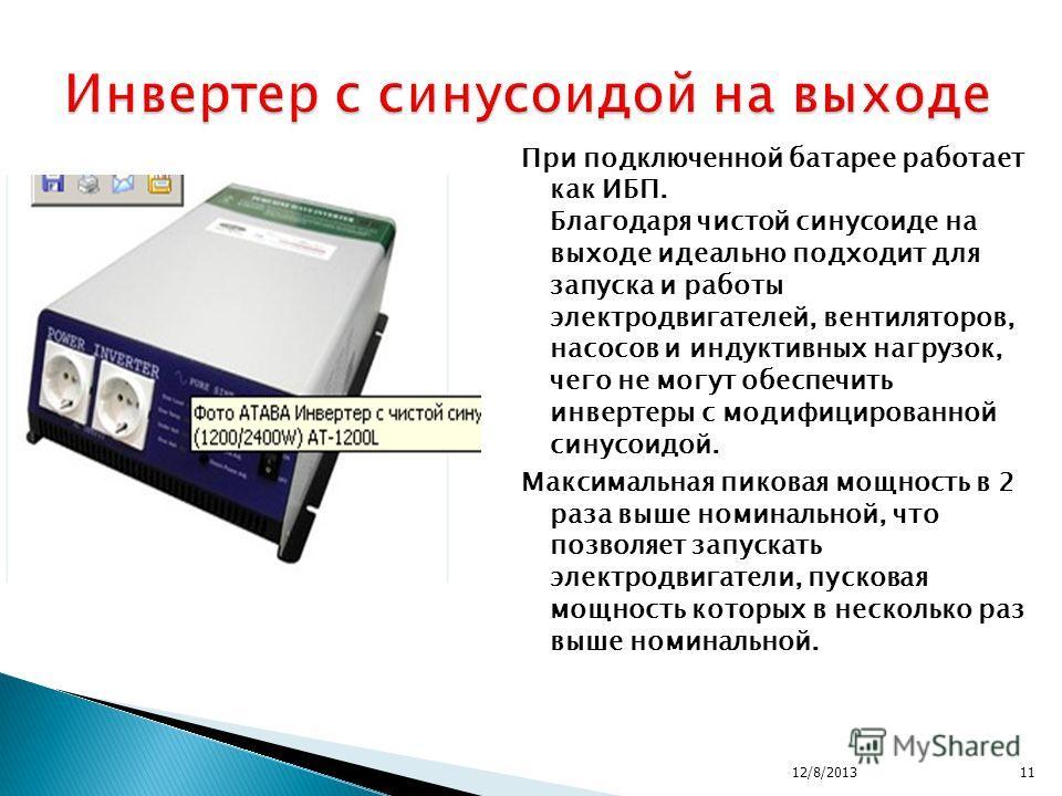 12/8/201311 При подключенной батарее работает как ИБП. Благодаря чистой синусоиде на выходе идеально подходит для запуска и работы электродвигателей, вентиляторов, насосов и индуктивных нагрузок, чего не могут обеспечить инвертеры с модифицированной