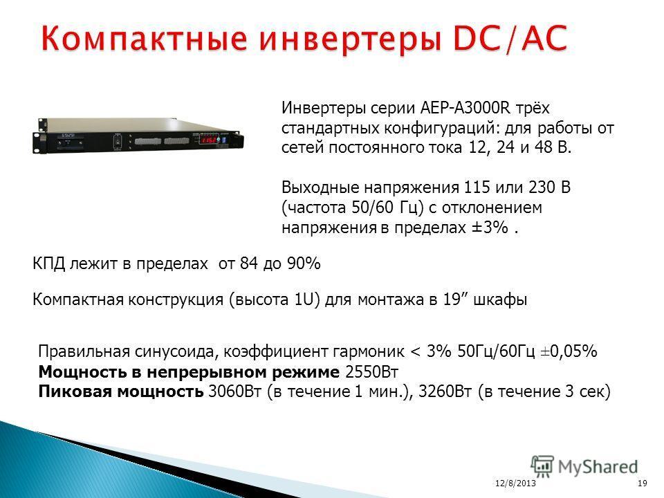 12/8/201319 КПД лежит в пределах от 84 до 90% Инвертеры серии AEP-A3000R трёх стандартных конфигураций: для работы от сетей постоянного тока 12, 24 и 48 В. Выходные напряжения 115 или 230 В (частота 50/60 Гц) с отклонением напряжения в пределах ±3%.