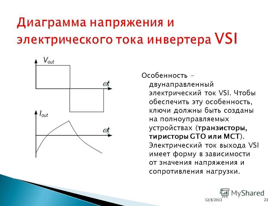 Особенность - двунаправленный электрический ток VSI. Чтобы обеспечить эту особенность, ключи должны быть созданы на полноуправляемых устройствах (транзисторы, тиристоры GTO или MCT). Электрический ток выхода VSI имеет форму в зависимости от значения