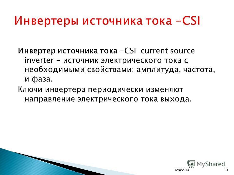 Инвертер источника тока -CSI-current source inverter - источник электрического тока с необходимыми свойствами: амплитуда, частота, и фаза. Ключи инвертера периодически изменяют направление электрического тока выхода. 12/8/201324