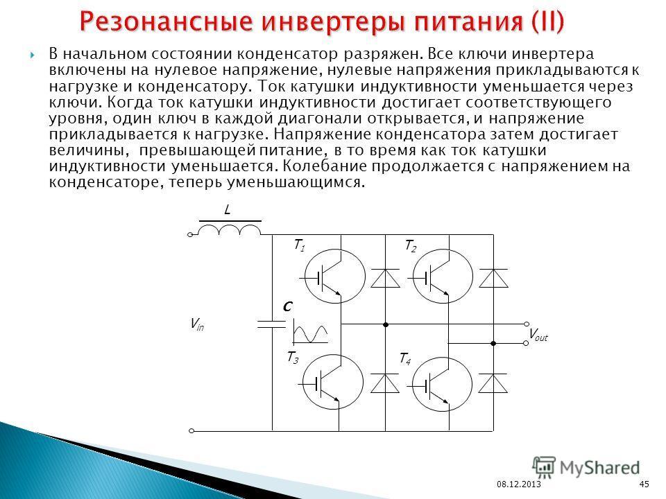 В начальном состоянии конденсатор разряжен. Все ключи инвертера включены на нулевое напряжение, нулевые напряжения прикладываются к нагрузке и конденсатору. Ток катушки индуктивности уменьшается через ключи. Когда ток катушки индуктивности достигает