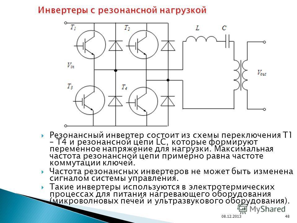 Резонансный инвертер состоит из схемы переключения T1 – T4 и резонансной цепи LC, которые формируют переменное напряжение для нагрузки. Максимальная частота резонансной цепи примерно равна частоте коммутации ключей. Частота резонансных инвертеров не