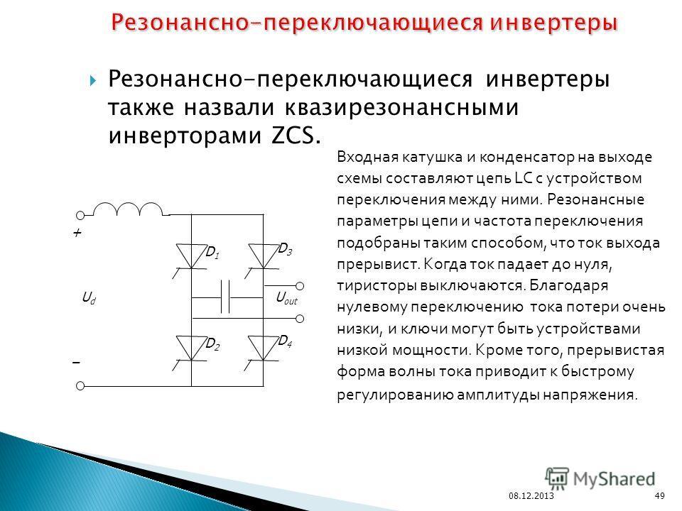 Резонансно-переключающиеся инвертеры также назвали квазирезонансными инверторами ZCS. 08.12.201349 + – D1D1 D2D2 D3D3 D4D4 U out UdUd Входная катушка и конденсатор на выходе схемы составляют цепь LC с устройством переключения между ними. Резонансные