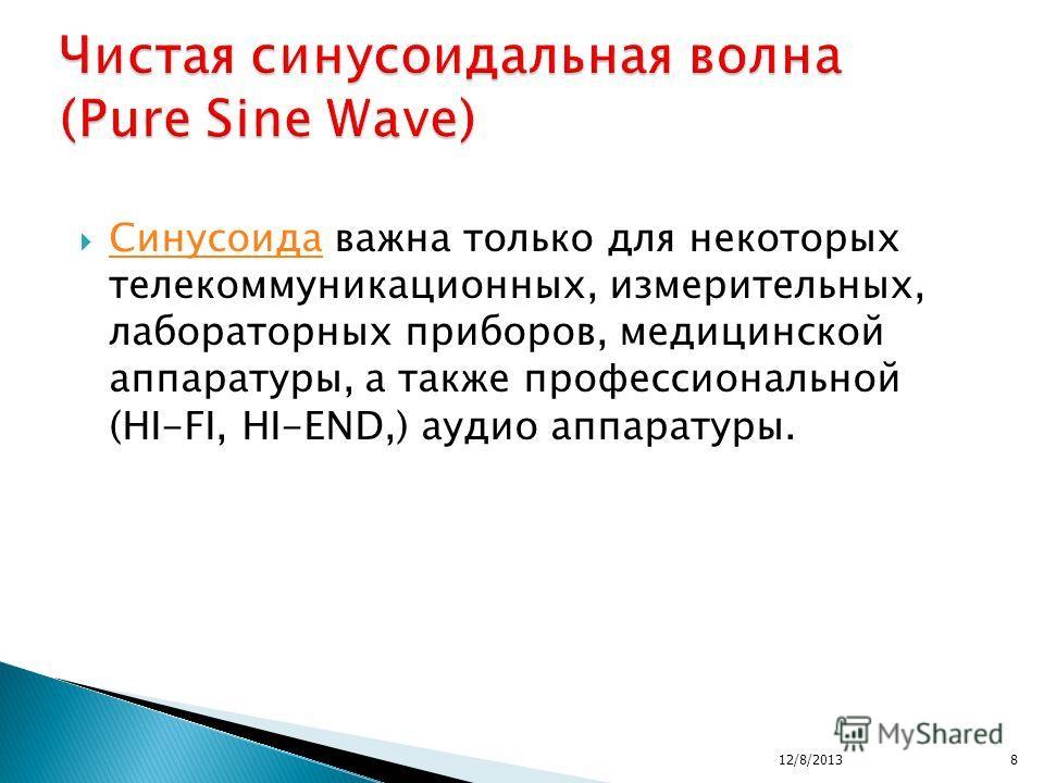 Синусоида важна только для некоторых телекоммуникационных, измерительных, лабораторных приборов, медицинской аппаратуры, а также профессиональной (HI-FI, HI-END,) аудио аппаратуры. Синусоида 12/8/20138