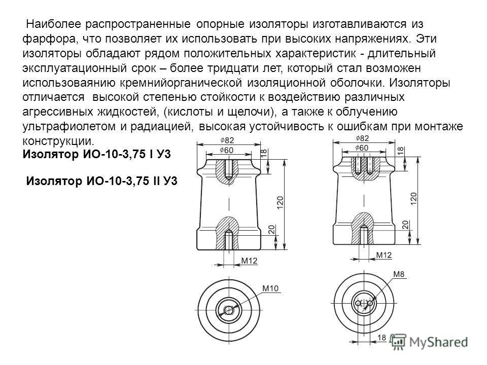 Наиболее распространенные опорные изоляторы изготавливаются из фарфора, что позволяет их использовать при высоких напряжениях. Эти изоляторы обладают рядом положительных характеристик - длительный эксплуатационный срок – более тридцати лет, который с