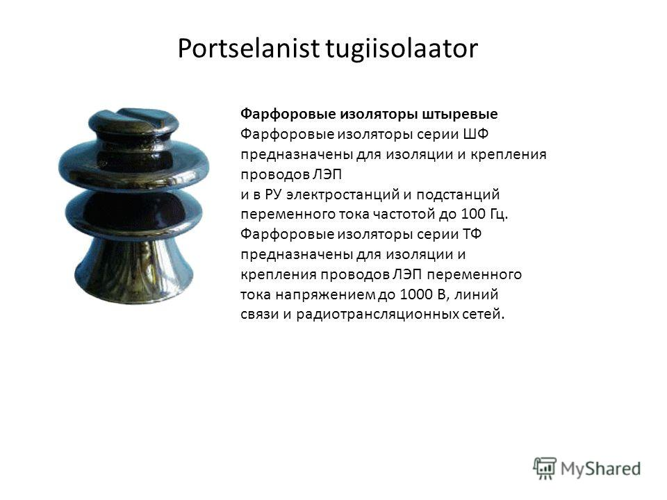 Portselanist tugiisolaator Фарфоровые изоляторы штыревые Фарфоровые изоляторы серии ШФ предназначены для изоляции и крепления проводов ЛЭП и в РУ электростанций и подстанций переменного тока частотой до 100 Гц. Фарфоровые изоляторы серии ТФ предназна