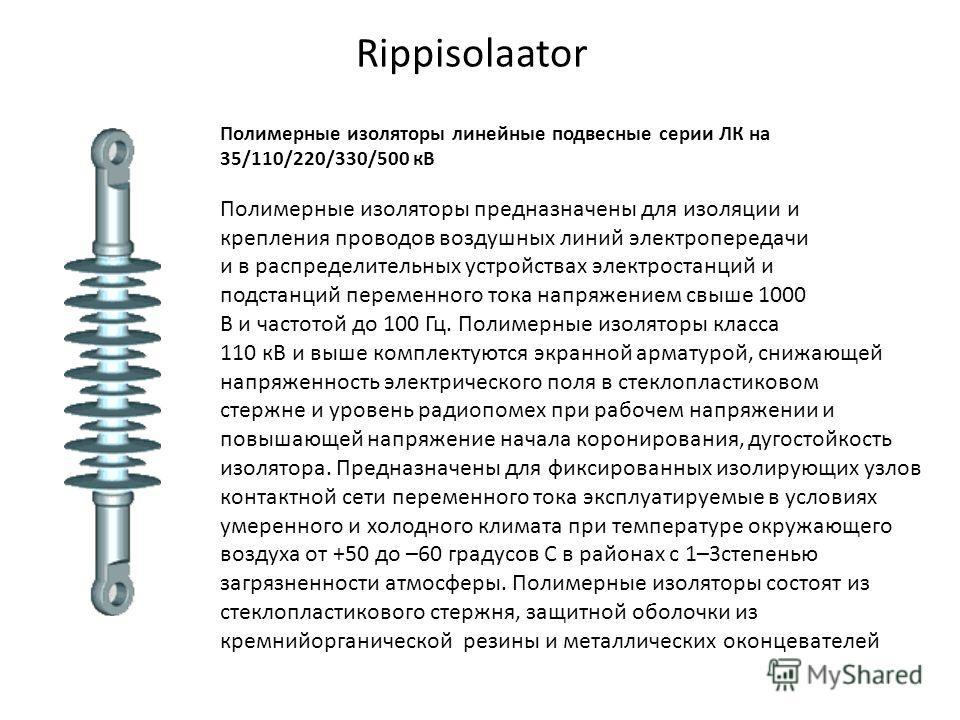 Rippisolaator Полимерные изоляторы линейные подвесные серии ЛК на 35/110/220/330/500 кВ Полимерные изоляторы предназначены для изоляции и крепления проводов воздушных линий электропередачи и в распределительных устройствах электростанций и подстанций