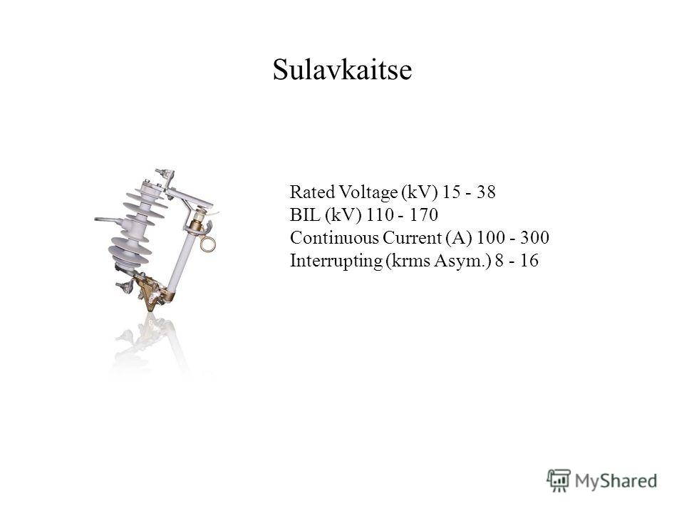 Sulavkaitse Rated Voltage (kV) 15 - 38 BIL (kV) 110 - 170 Continuous Current (A) 100 - 300 Interrupting (krms Asym.) 8 - 16