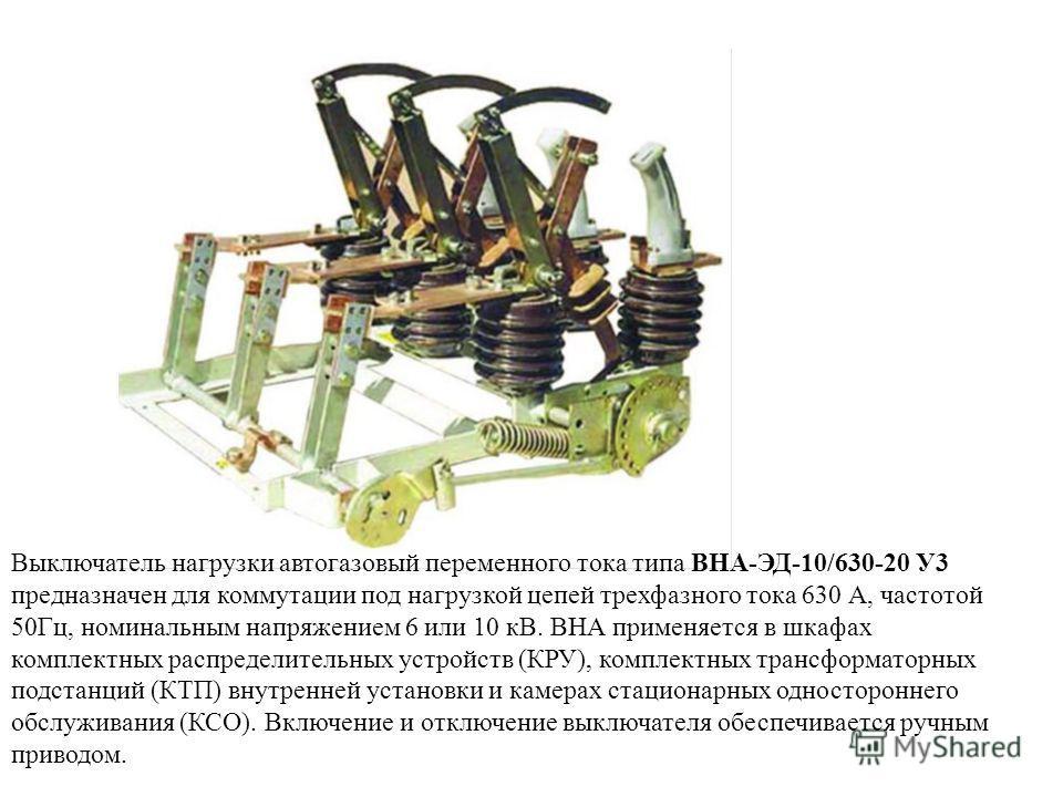 Выключатель нагрузки автогазовый переменного тока типа ВНА-ЭД-10/630-20 У3 предназначен для коммутации под нагрузкой цепей трехфазного тока 630 А, частотой 50Гц, номинальным напряжением 6 или 10 кВ. ВНА применяется в шкафах комплектных распределитель