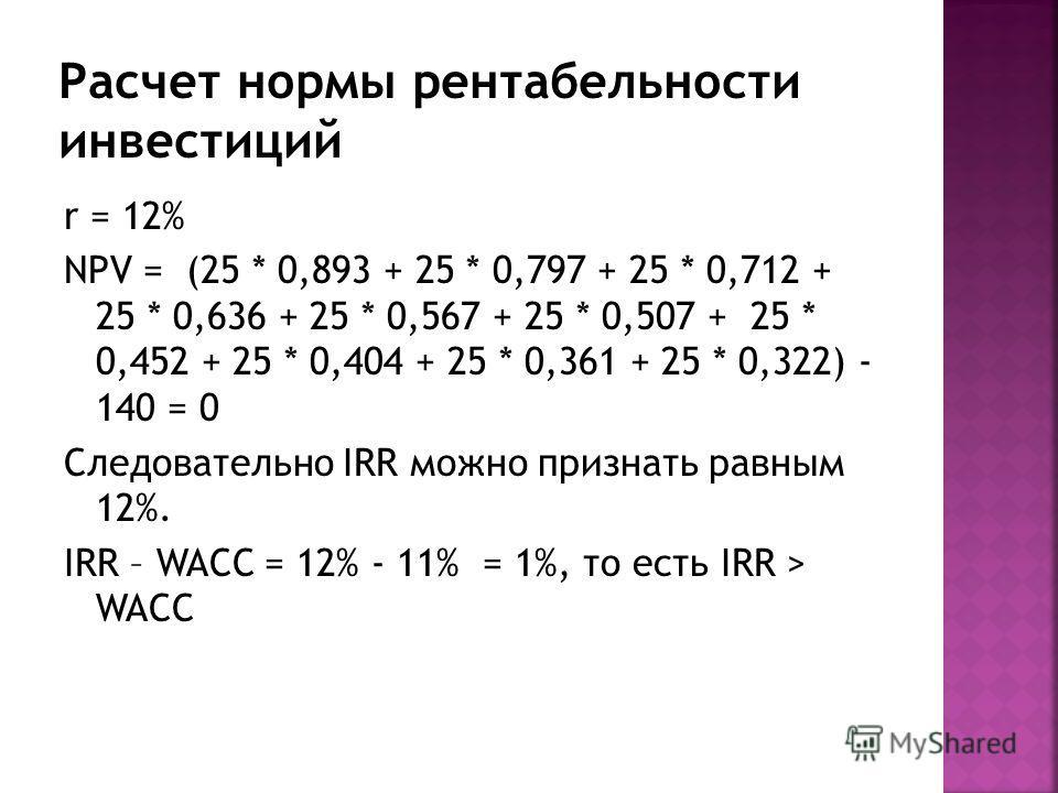r = 12% NPV = (25 * 0,893 + 25 * 0,797 + 25 * 0,712 + 25 * 0,636 + 25 * 0,567 + 25 * 0,507 + 25 * 0,452 + 25 * 0,404 + 25 * 0,361 + 25 * 0,322) - 140 = 0 Следовательно IRR можно признать равным 12%. IRR – WACC = 12% - 11% = 1%, то есть IRR > WACC