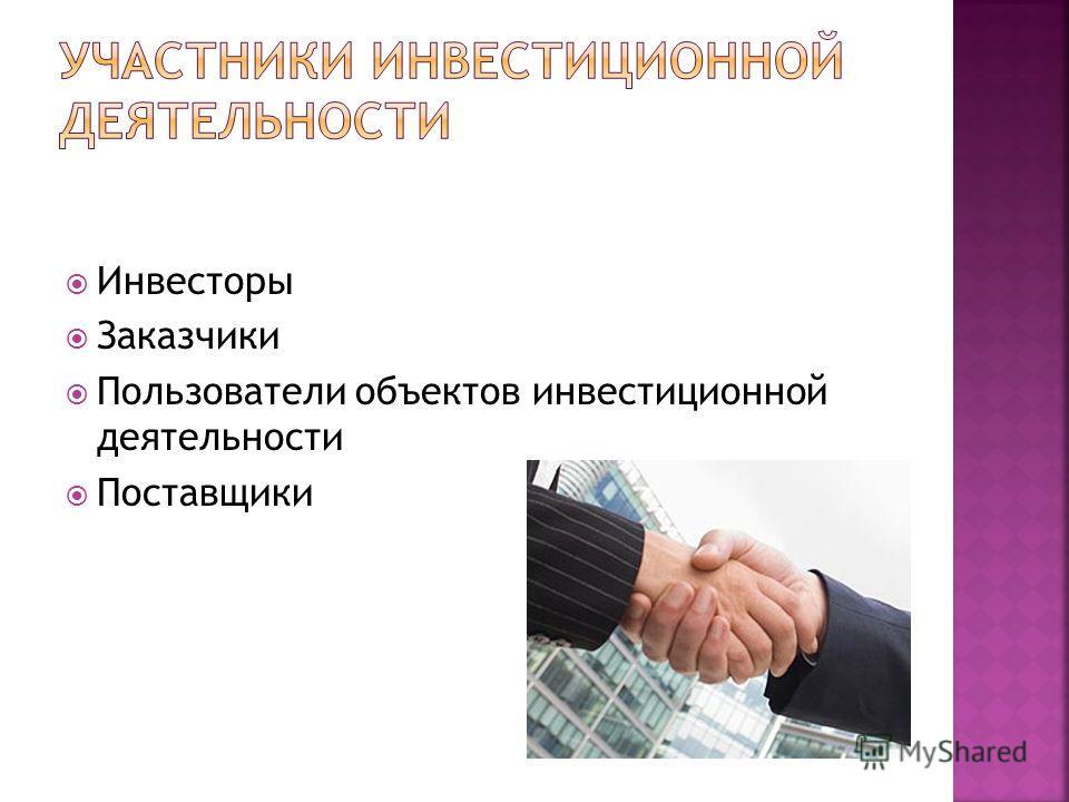 Инвесторы Заказчики Пользователи объектов инвестиционной деятельности Поставщики