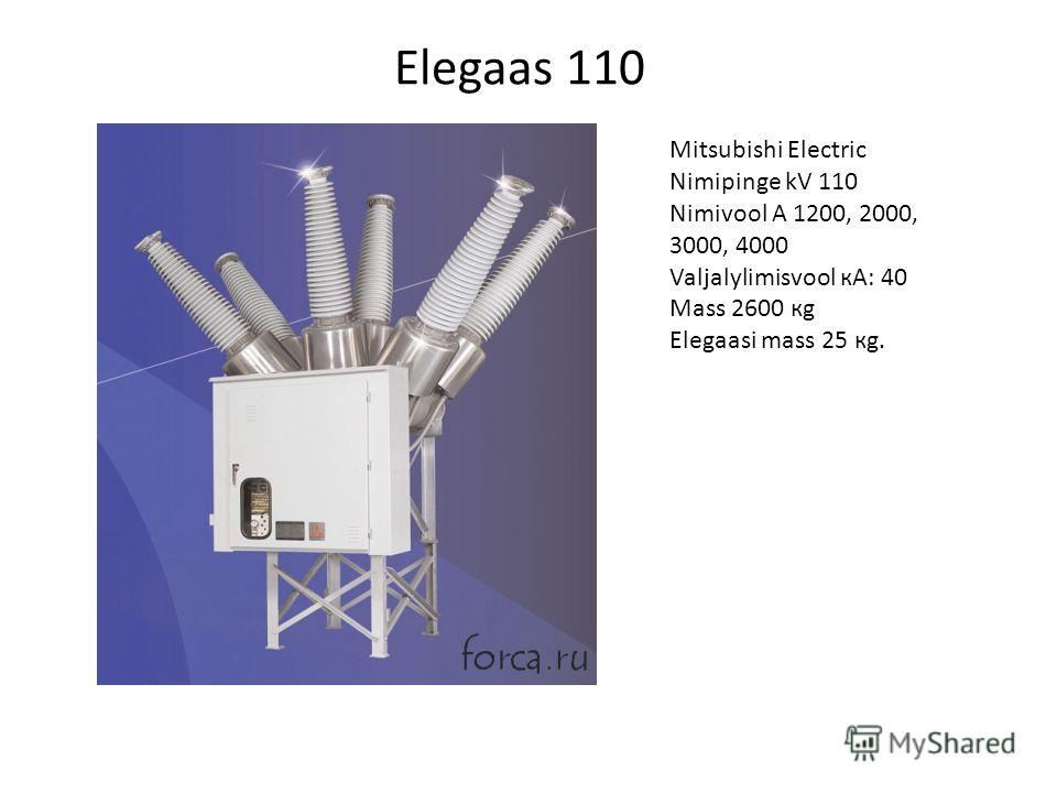 Elegaas 110 Mitsubishi Electric Nimipinge kV 110 Nimivool A 1200, 2000, 3000, 4000 Valjalylimisvool кА: 40 Mass 2600 кg Elegaasi mass 25 кg.