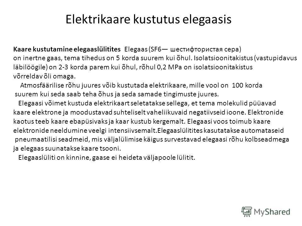 Elektrikaare kustutus elegaasis Kaare kustutamine elegaaslülitites Elegaas (SF6 шестифтористая сера) on inertne gaas, tema tihedus on 5 korda suurem kui õhul. Isolatsioonitakistus (vastupidavus läbilöögile) on 2-3 korda parem kui õhul, rõhul 0,2 МPа