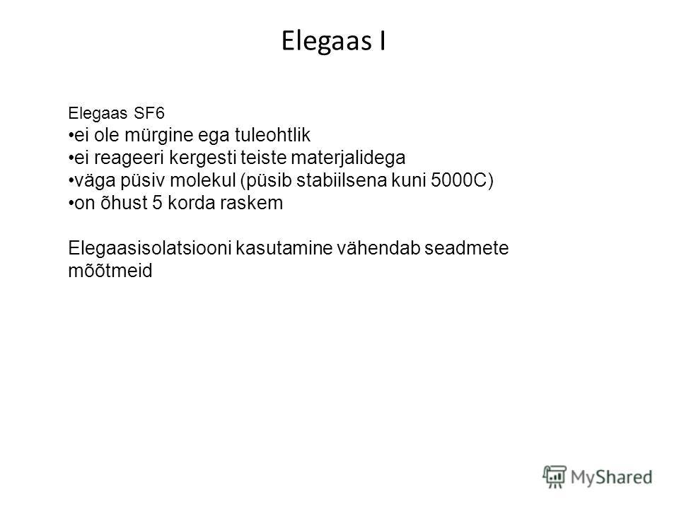 Elegaas I Elegaas SF6 ei ole mürgine ega tuleohtlikei reageeri kergesti teiste materjalidegaväga püsiv molekul (püsib stabiilsena kuni 5000C)on õhust 5 korda raskem Elegaasisolatsiooni kasutamine vähendab seadmete mõõtmeid