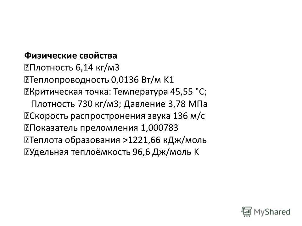 Физические свойства Плотность 6,14 кг/м3 Теплопроводность 0,0136 Вт/м K1 Критическая точка: Температура 45,55 °C; Плотность 730 кг/м3; Давление 3,78 МПа Скорость распростронения звука 136 м/с Показатель преломления 1,000783 Теплота образования >1221,