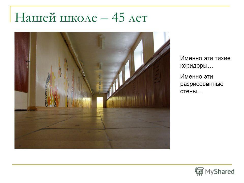 Нашей школе – 45 лет Именно эти тихие коридоры… Именно эти разрисованные стены...