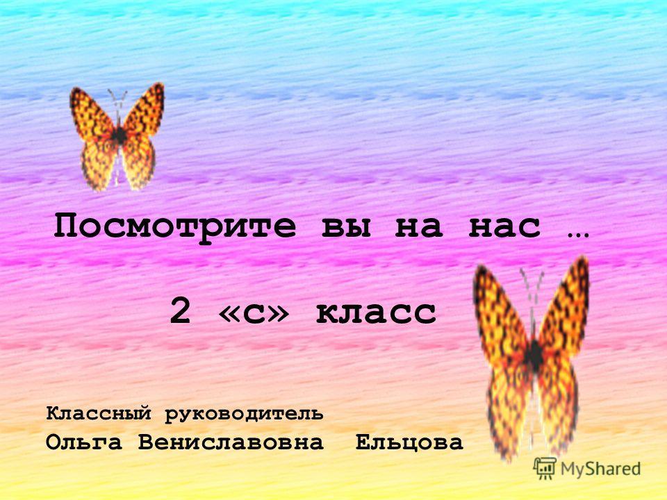 Посмотрите вы на нас … 2 «c» класс Классный руководитель Ольга Вениславовна Ельцова