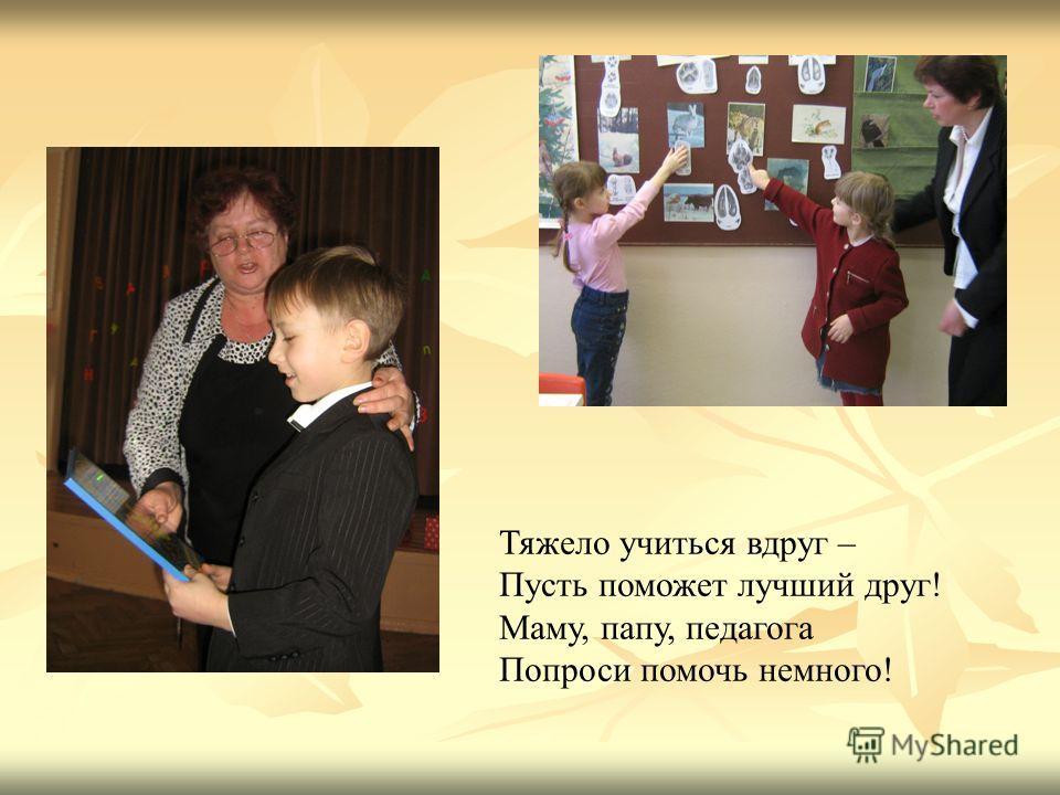 Тяжело учиться вдруг – Пусть поможет лучший друг! Маму, папу, педагога Попроси помочь немного!