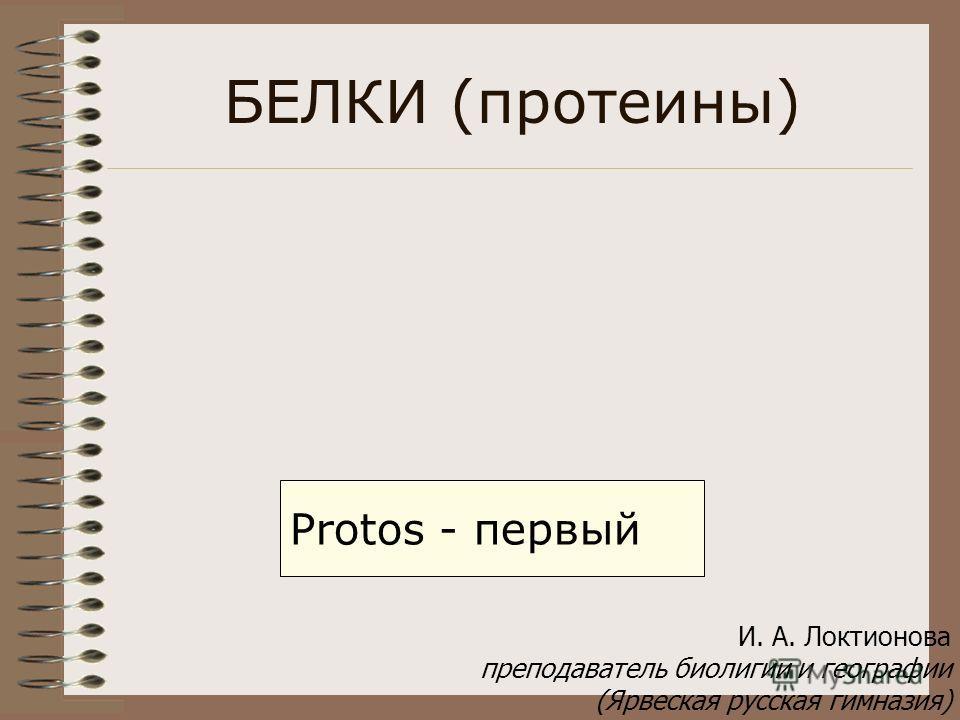 БЕЛКИ (протеины) Protos - первый И. А. Локтионова преподаватель биолигии и географии (Ярвеская русская гимназия)