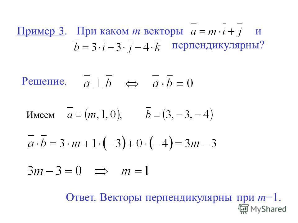 Пример 3.При каком m векторы и перпендикулярны? Решение. Имеем Ответ. Векторы перпендикулярны при m=1.
