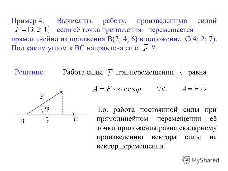 Пример 4.Вычислить работу, произведенную силой если её точка приложения перемещается прямолинейно из положения В(2; 4; 6) в положение С(4; 2; 7). Под каким углом к ВС направлена сила ? Решение. В С φ Работа силы при перемещении равна т.е. Т.о. работа