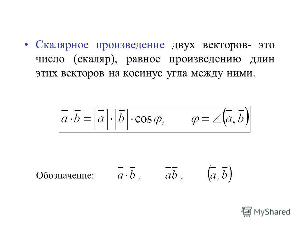 Скалярное произведение двух векторов- это число (скаляр), равное произведению длин этих векторов на косинус угла между ними. Обозначение: