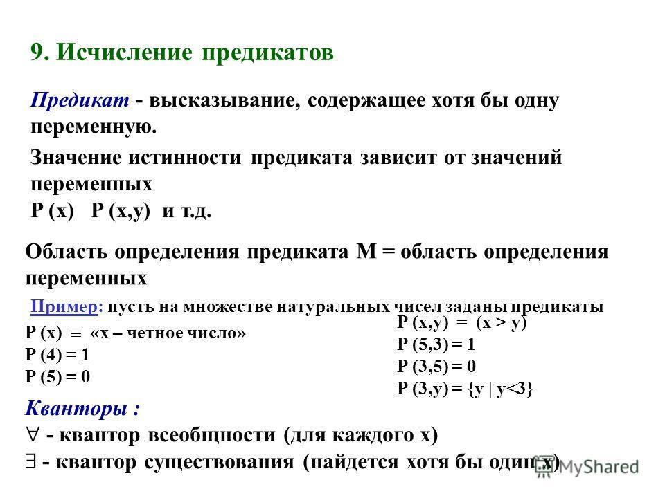 9. Исчисление предикатов Значение истинности предиката зависит от значений переменных P (x) P (x,y) и т.д. Кванторы : - квантор всеобщности (для каждого x) - квантор существования (найдется хотя бы один x) P (x,y) (x > y) P (5,3) = 1 P (3,5) = 0 P (3