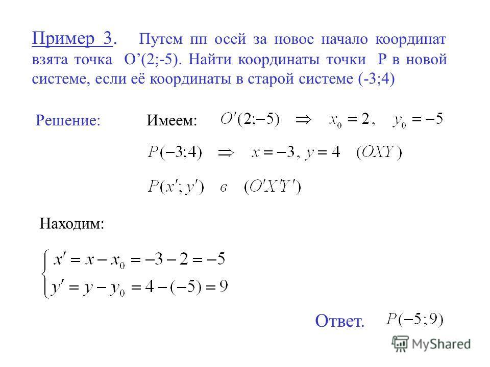Пример 3. Путем пп осей за новое начало координат взята точка O(2;-5). Найти координаты точки P в новой системе, если её координаты в старой системе (-3;4) Решение:Имеем: Находим: Ответ.