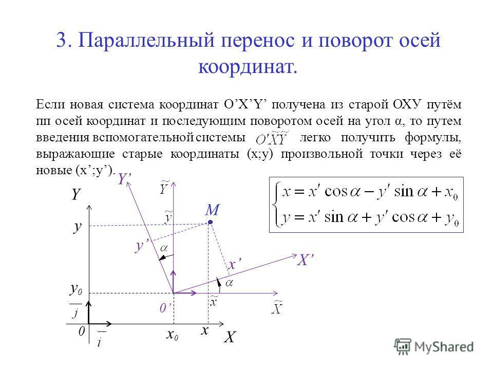 3. Параллельный перенос и поворот осей координат. Если новая система координат OXY получена из старой ОХУ путём пп осей координат и последующим поворотом осей на угол α, то путем введения вспомогательной системы легко получить формулы, выражающие ста