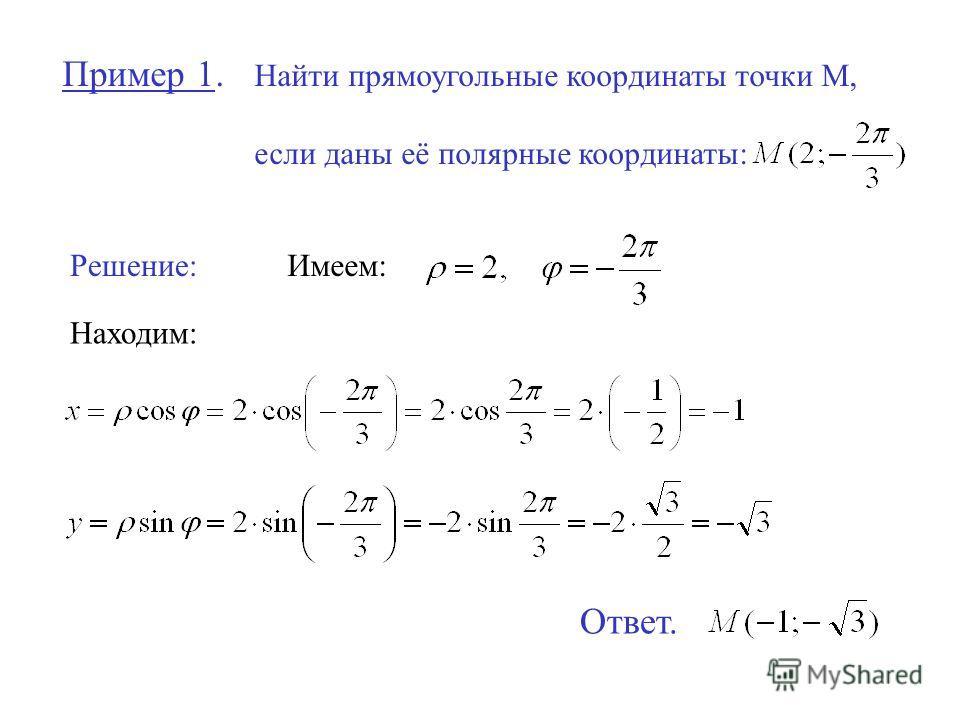 Пример 1. Найти прямоугольные координаты точки М, если даны её полярные координаты: Решение:Имеем: Находим: Ответ.