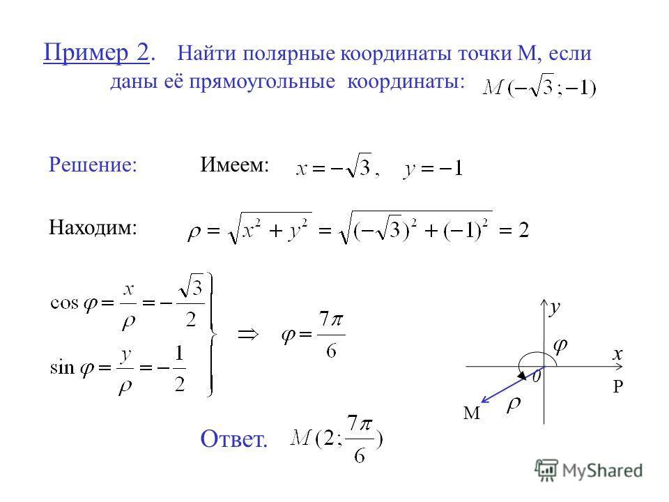 Пример 2. Найти полярные координаты точки М, если даны её прямоугольные координаты: Решение:Имеем: Находим: Ответ. 0 x y М Р
