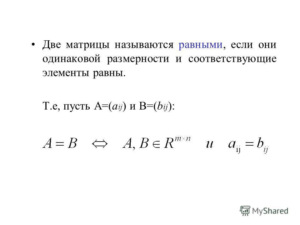Две матрицы называются равными, если они одинаковой размерности и соответствующие элементы равны. Т.е, пусть A=(a ij ) и B=(b ij ):