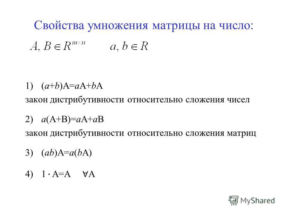 Свойства умножения матрицы на число: 1)(а+b)А=аА+bА закон дистрибутивности относительно сложения чисел 2)a(А+В)=aА+aB закон дистрибутивности относительно сложения матриц 3)(ab)A=a(bA) 4)1 · A=A А