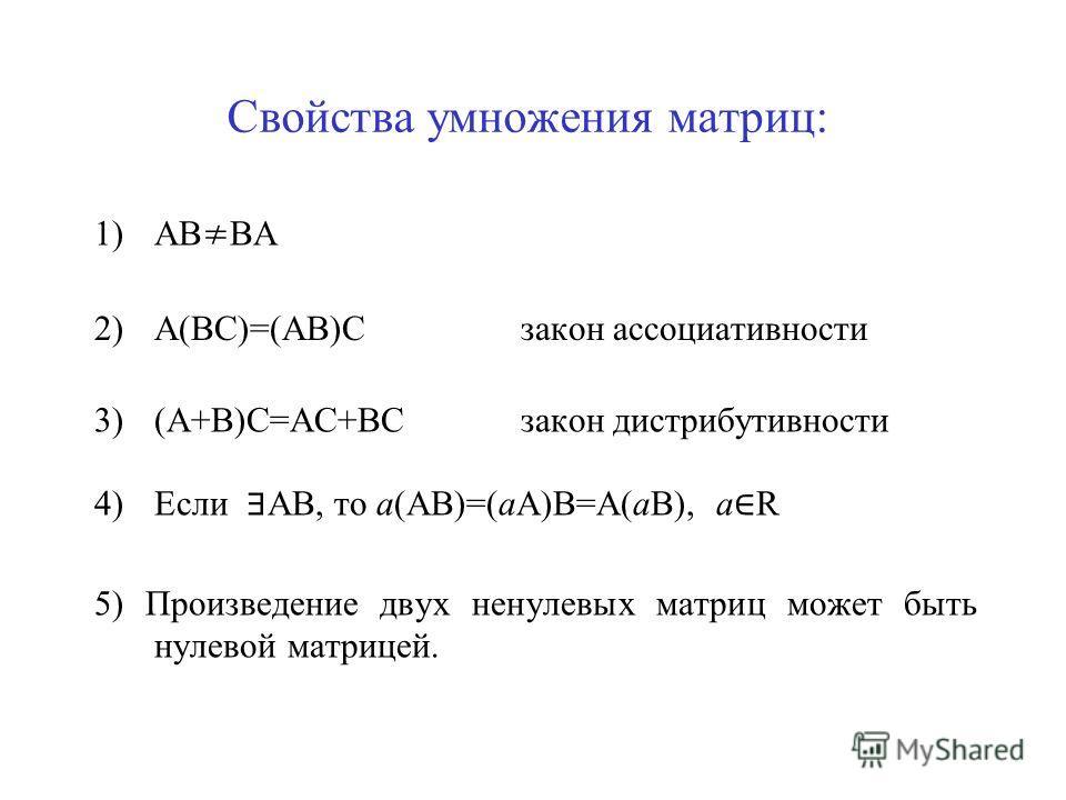 Свойства умножения матриц: 1)АВ ВА 2)А(ВС)=(АВ)Сзакон ассоциативности 3)(А+В)С=АС+ВСзакон дистрибутивности 4)Если АВ, то а(АВ)=(аА)В=А(аВ), а R 5) Произведение двух ненулевых матриц может быть нулевой матрицей.