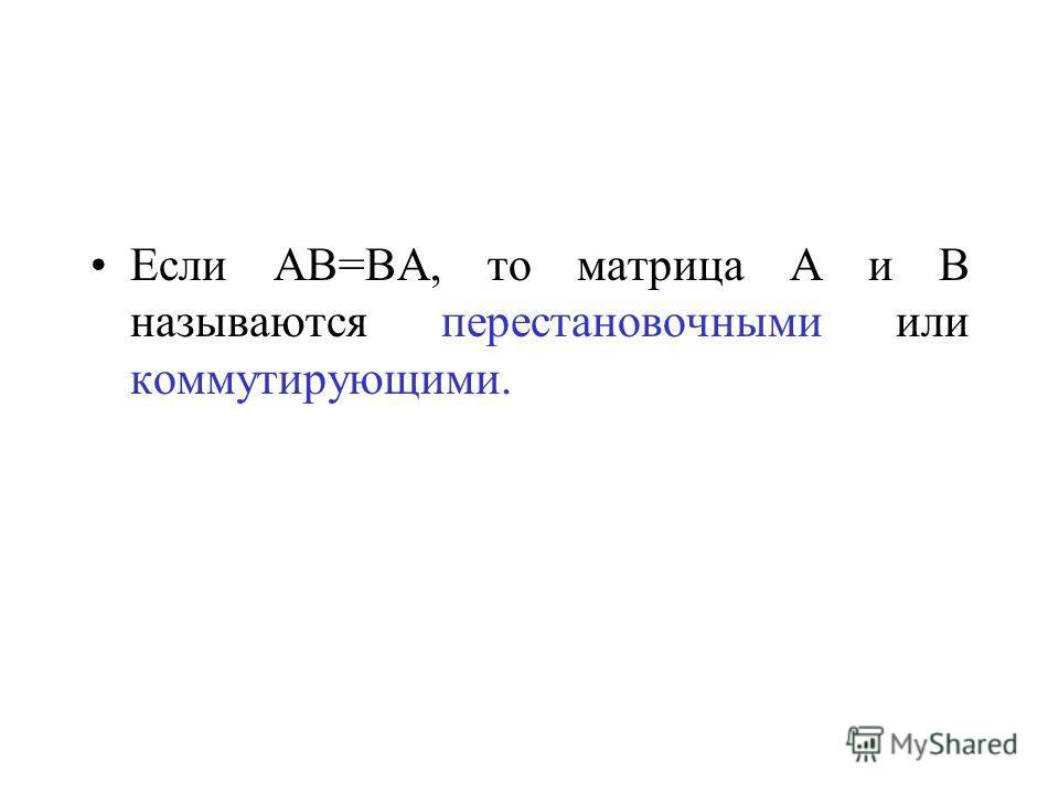 Если АВ=ВА, то матрица А и В называются перестановочными или коммутирующими.