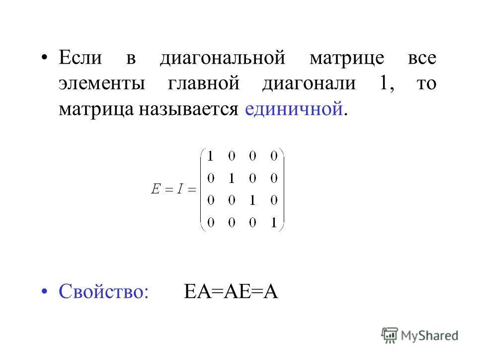 Если в диагональной матрице все элементы главной диагонали 1, то матрица называется единичной. Свойство:ЕА=АЕ=А