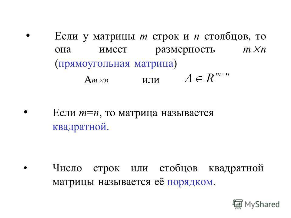 Если у матрицы m строк и n столбцов, то она имеет размерность m × n (прямоугольная матрица) A m × n или Если m=n, то матрица называется квадратной. Число строк или стобцов квадратной матрицы называется её порядком.